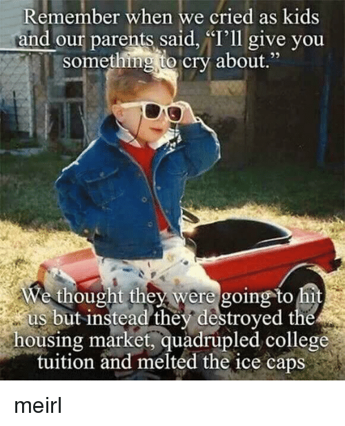 "Quadrupled: Remember when we cried as kids  and our parents said, ""I'll give you  something to cry about.""  e thought they were going to hi  us but instead they destroyed the  housing market, quadrupled college  tuition and melted the ice caps meirl"