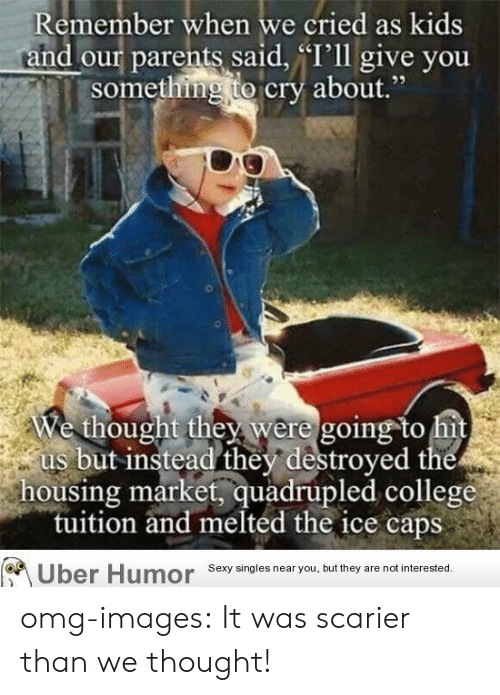 "Quadrupled: Remember when we cried as kids  and our parents said, ""'ll give you  something to cry about""  We thought the were going to hit  us but instead they destroyed the  housing market, quadrupled college  tuition and melted the ice caps  or  Sexy singles near you, but they are not interested. omg-images:  It was scarier than we thought!"
