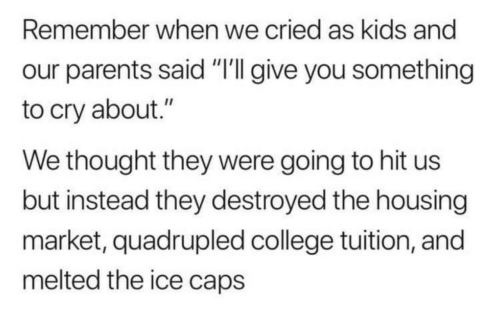 "Quadrupled: Remember when we cried as kids and  our parents said ""'I give you something  to cry about.""  We thought they were going to hit us  but instead they destroyed the housing  market, quadrupled college tuition, and  melted the ice caps"
