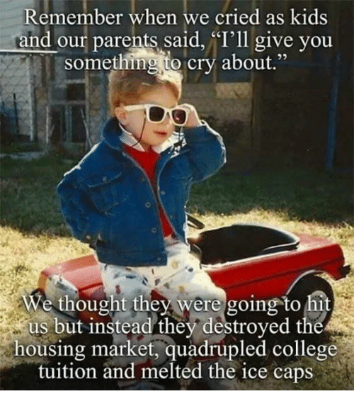 "Quadrupled: Remember when we cried as kids  and our parents said, ""I'll give you  something to cry about.""  We thought they were going to hit  us but instead they destroyed the  housing market, quadrupled college  tuition and melted the ice caps"