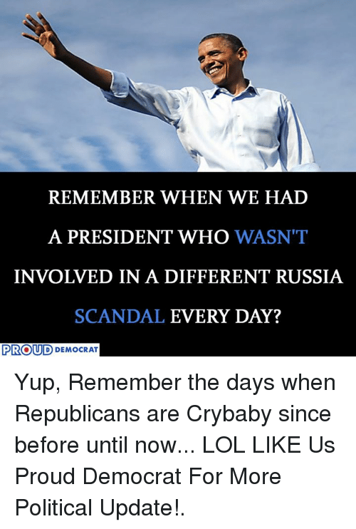 When: REMEMBER WHEN WE HAD  A PRESIDENT WHO  WASN'T  INVOLVED IN A DIFFERENT RUSSIA  SCANDAL  EVERY DAY?  PROUD DEMOCRAT Yup, Remember the days when Republicans are Crybaby since before until now... LOL  LIKE Us Proud Democrat For More Political Update!.