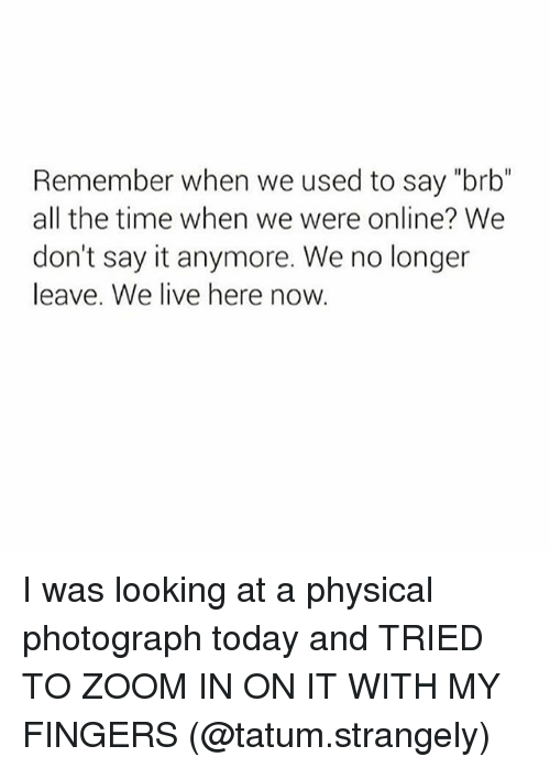 """zoom ins: Remember when we used to say """"brb""""  all the time when we were online? We  don't say it anymore. We no longer  leave. We live here now. I was looking at a physical photograph today and TRIED TO ZOOM IN ON IT WITH MY FINGERS (@tatum.strangely)"""