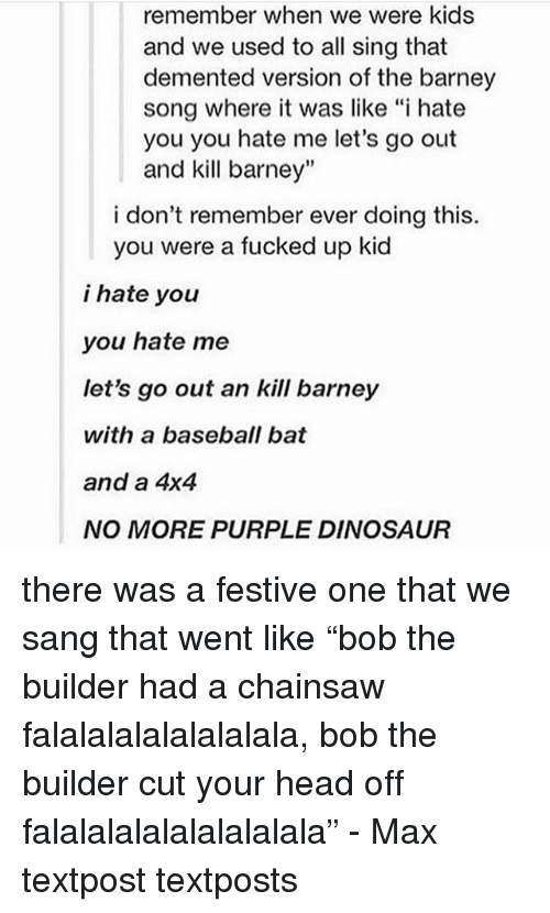 "Barney, Baseball, and Dinosaur: remember when we were kids  and we used to all sing that  demented version of the barney  song where it was like ""i hate  you you hate me let's go out  and kill barney""  i don't remember ever doing this.  you were a fucked up kid  i hate you  you hate me  let's go out an kill barney  with a baseball bat  and a 4x4  NO MORE PURPLE DINOSAUR there was a festive one that we sang that went like ""bob the builder had a chainsaw falalalalalalalalala, bob the builder cut your head off falalalalalalalalalala"" - Max textpost textposts"