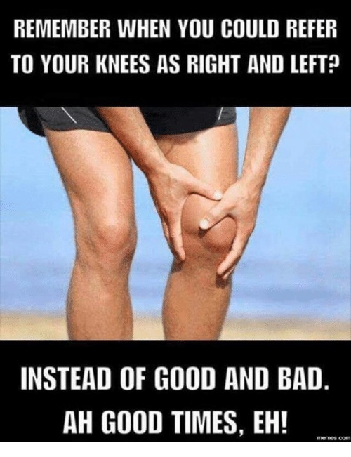 Referance: REMEMBER WHEN YOU COULD REFER  TO YOUR KNEES AS RIGHT AND LEFT  INSTEAD OF GOOD AND BAD  AH GOOD TIMES, EH!  memes com
