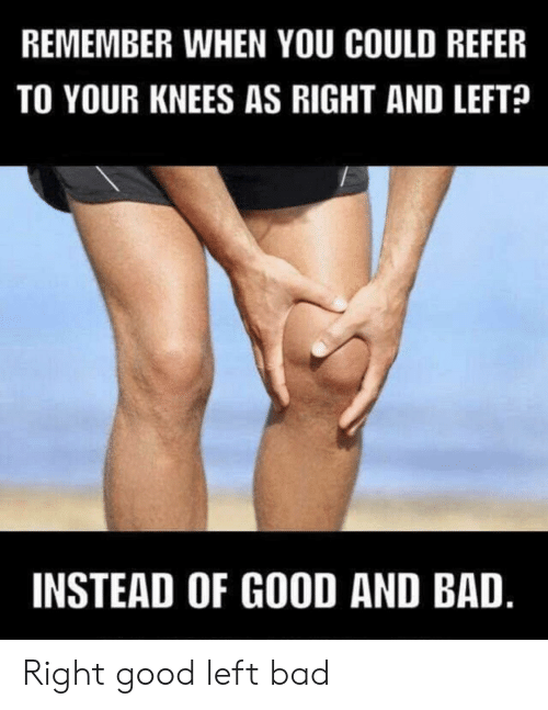 knees: REMEMBER WHEN YOU COULD REFER  TO YOUR KNEES AS RIGHT AND LEFT?  INSTEAD OF GOOD AND BAD. Right good left bad
