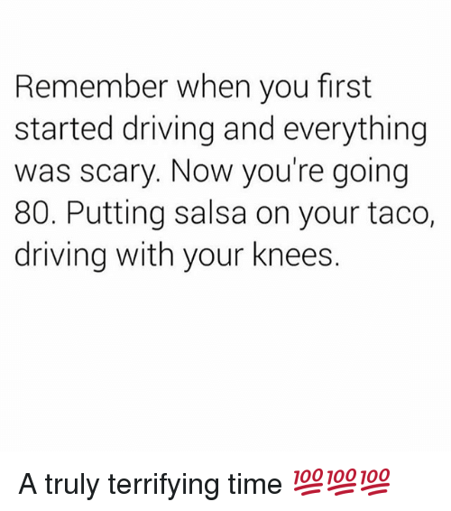 Driving, Memes, and Time: Remember when you first  started driving and everything  was scary. Now you're going  80. Putting salsa on your taco,  driving with your knees. A truly terrifying time 💯💯💯