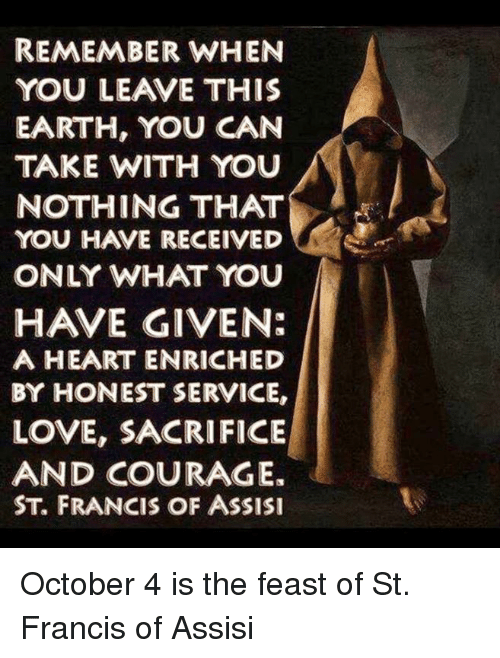st francis: REMEMBER WHEN  YOU LEAVE THIS  EARTH, YOU CAN  TAKE WITH YOU  NOTHING THAT  You HAVE RECEIVED  ONLY WHAT YOU  HAVE GIVEN:  A HEART ENRICHED  BY HONEST SERVICE,  LOVE, SACRIFICE  AND COURAGE.  ST, FRANCIS OF ASSISI October 4 is the feast of St. Francis of Assisi