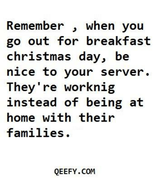 Nigs: Remember  when you  out for breakfast  go christmas day, be  nice to your server.  They're work nig  instead of being at  home with their  families  QEEFY.COM