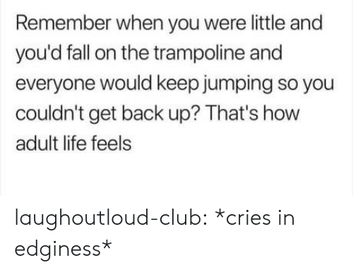 Trampoline: Remember when you were little and  you'd fall on the trampoline and  everyone would keep jumping so you  couldn't get back up? That's how  adult life feels laughoutloud-club:  *cries in edginess*
