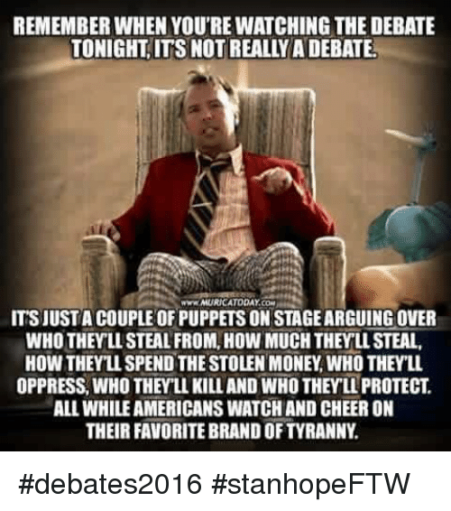 Cheering On: REMEMBER WHEN YOU'RE WATCHING THE DEBATE  TONIGHT ITS NOT REALLYADEBATE.  ITSJUSTA COUPLE OF PUPPETS ON STAGEARGUINGOVER  WHO THEY LL STEAL FROM, HOW MUCHTHEYLLSTEAL,  HOW THEYLLSPEND THE STOLEN MONEY WHO THEYLL.  OPPRESS WHO THEYLL KILLAND WHOTHEY LL PROTECT  ALLWHILEAMERICANS WATCH AND CHEER ON  THEIR FAVORITEBRANDOFTYRANNY #debates2016 #stanhopeFTW