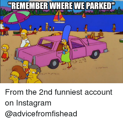 Instagram, Memes, and 🤖: REMEMBER WHERE WE PARKED From the 2nd funniest account on Instagram @advicefromfishead