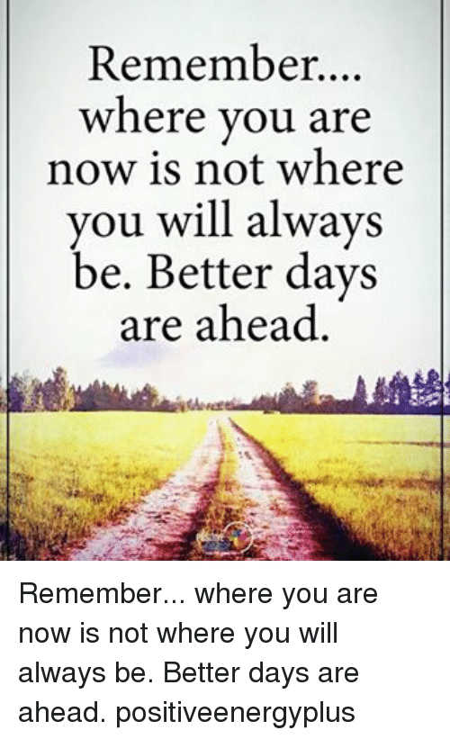 Memes, 🤖, and  Better: Remember  where you are  now is not where  you will always  be. Better days  are ahead. Remember... where you are now is not where you will always be. Better days are ahead. positiveenergyplus
