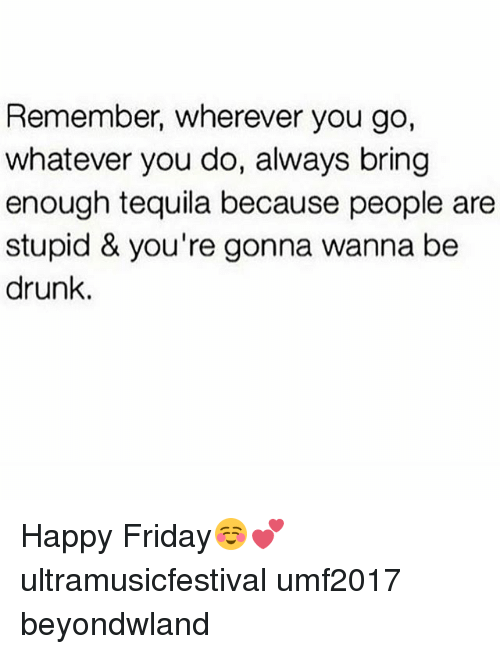 fridays: Remember, wherever you go,  whatever you do, always bring  enough tequila because people are  stupid & you're gonna wanna be  drunk. Happy Friday☺💕 ultramusicfestival umf2017 beyondwland