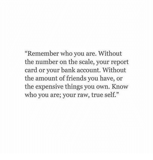 "report card: ""Remember who you are. Without  the number on the scale, your report  card or your bank account. Without  the amount of friends you have, or  the expensive things you own. Know  who you are; your raw, true self."""