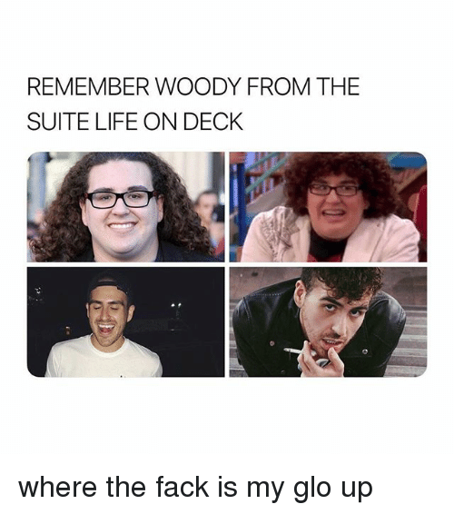 glo: REMEMBER WOODY FROM THE  SUITE LIFE ON DECK where the fack is my glo up
