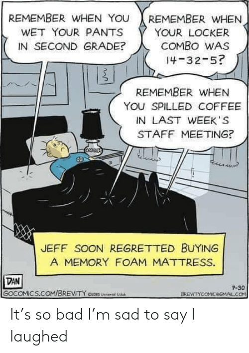 Staff Meeting: REMEMBER WwHEN YOU  REMEMBER WHEN  WET YOUR PANTS  YOUR LOCKER  COMBO WAS  IN SECOND GRADE?  14-32-5?  REMEMBER WHEN  YOU SPILLED COFFEE  IN LAST WEEK S  STAFF MEETING?  JEFF SOON REGRETTED BUYING  A MEMORY FOAM MATTRESS.  DAN  GOCOMICS.COM/BREVITY e2S U  7-30  BREVITYCOMICeGMAL.COM It's so bad I'm sad to say I laughed