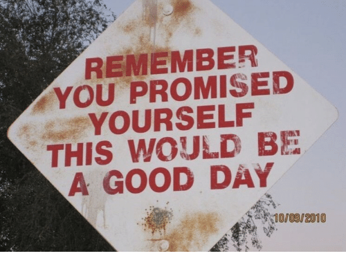 you promised: REMEMBER  YOU PROMISED  YOURSELF  THIS WOULD BE  A GOOD DAY  10/09/2010
