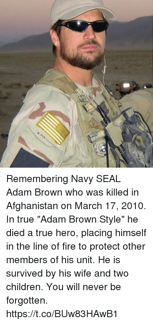 "Children, Fire, and Memes: Remembering Navy SEAL Adam Brown who was killed in Afghanistan on March 17, 2010. In true ""Adam Brown Style"" he died a true hero, placing himself in the line of fire to protect other members of his unit. He is survived by his wife and two children. You will never be forgotten. https://t.co/BUw83HAwB1"