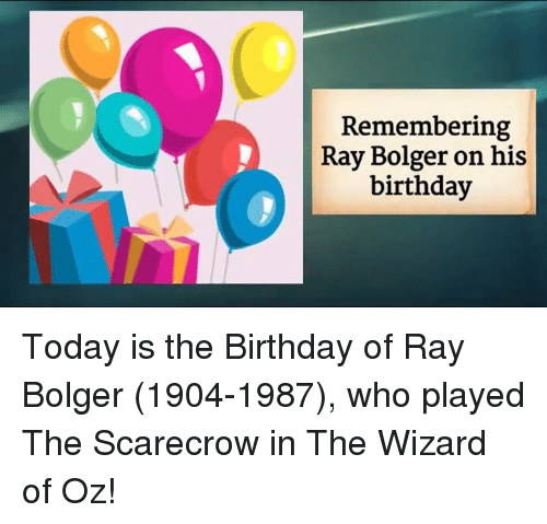 Wizard of Oz: Remembering  Ray Bolger on his  birthday Today is the Birthday of Ray Bolger (1904-1987), who played The Scarecrow in The Wizard of Oz!