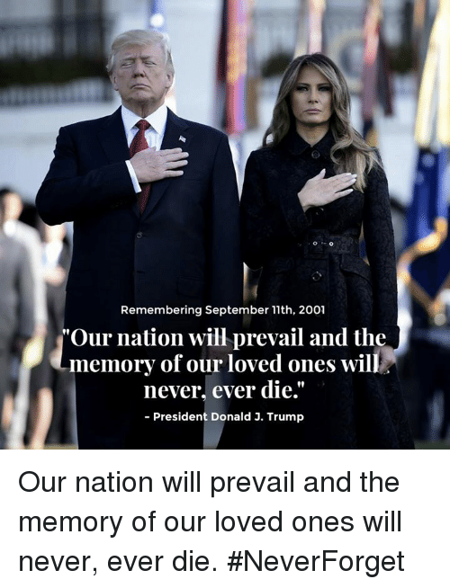 "nationals: Remembering September 11th, 2001  ""Our nation will prevail and the  never, ever die.""  90  memory of our loved ones will  President Donald 3. Trump Our nation will prevail and the memory of our loved ones will never, ever die. #NeverForget"