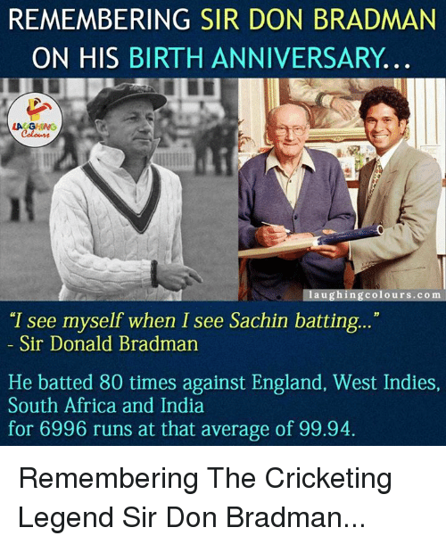 "Africa, England, and Run: REMEMBERING SIR DON BRADMAN  ON HIS BIRTH ANNIVERSARY.  LA GHNG  a u  ing colours co m  ""I see myself when I see Sachin batting...""  Sir Donald Bradman  He batted 80 times against England, West Indies,  South Africa and India  for 6996 runs at that average of 99.94. Remembering The Cricketing Legend Sir Don Bradman..."