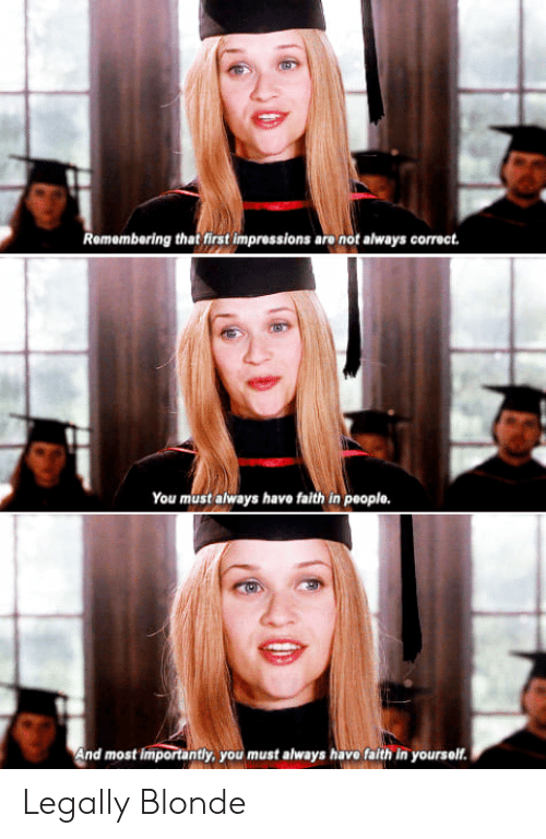 Legally Blonde: Remembering that first impressions are not always correct.  You must always have faith in people.  nd most  tly, you must always havo faith in yourself Legally Blonde