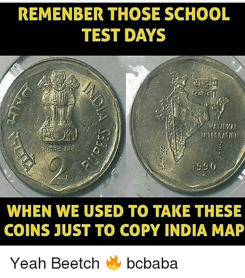 Memes, School, and Yeah: REMENBER THOSE SCHOOL  TEST DAYS  WHEN WE USED TO TAKE THESE  COINS JUST TO COPY INDIA MAP Yeah Beetch 🔥 bcbaba