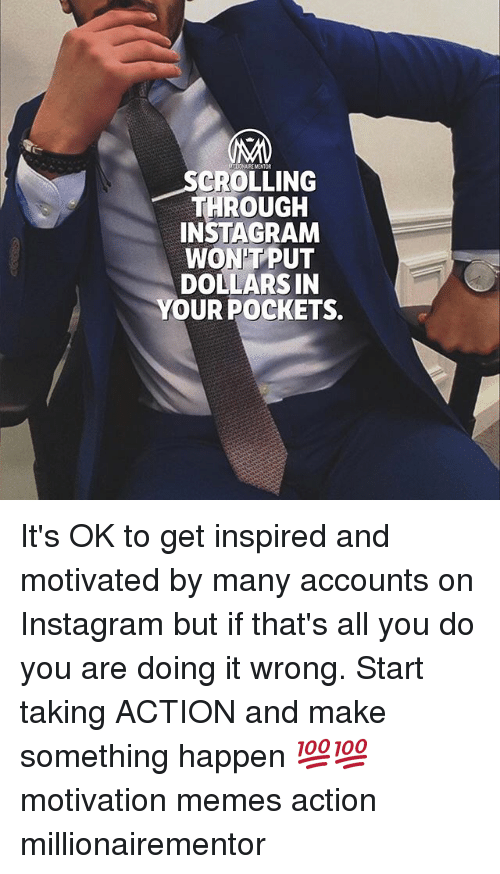 Instagram, Memes, and 🤖: REMENTOR  SCROLLING  THROUGH  INSTAGRAM  WON'TPUT  DOLLARSIN  YOUR POCKETS.  J- It's OK to get inspired and motivated by many accounts on Instagram but if that's all you do you are doing it wrong. Start taking ACTION and make something happen 💯💯 motivation memes action millionairementor