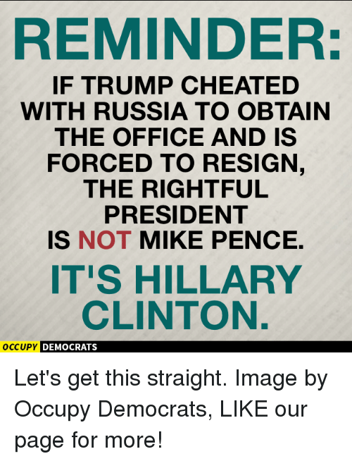 Resigne: REMINDER:  IF TRUMP CHEATED  WITH RUSSIA TO OBTAIN  THE OFFICE AND IS  FORCED TO RESIGN  THE RIGHTFUL  PRESIDENT  IS NOT MIKE PENCE.  IT'S HILLARY  CLINTON.  occupy DEMOCRATS Let's get this straight.  Image by Occupy Democrats, LIKE our page for more!