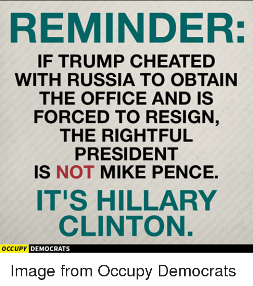 Resigne: REMINDER:  IF TRUMP CHEATED  WITH RUSSIA TO OBTAIN  THE OFFICE AND IS  FORCED TO RESIGN,  THE RIGHTFUL  PRESIDENT  IS NOT MIKE PENCE.  IT'S HILLARY  CLINTON.  OCCUPY  DEMOCRATS Image from Occupy Democrats