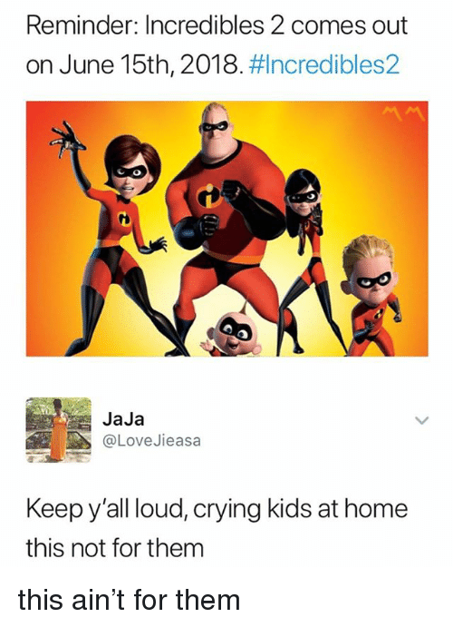 Crying, Home, and Incredibles 2: Reminder: Incredibles 2 comes out  on June 15th, 2018, ncredibles2  CO  JaJa  @LoveJieasa  Keep y'all loud, crying kids at home  this not for them this ain't for them