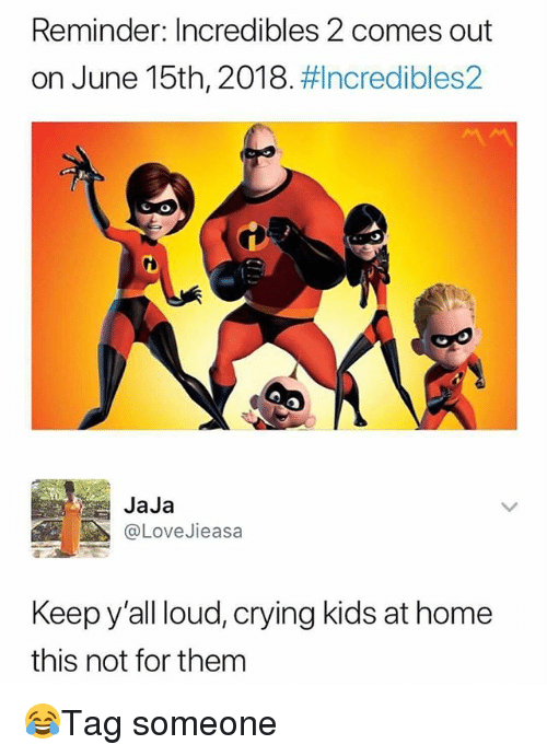 Crying, Memes, and Home: Reminder: Incredibles 2 comes out  on June 15th, 2018. ncredibles2  CO  JaJa  @LoveJieasa  Keep y'all loud, crying kids at home  this not for them 😂Tag someone