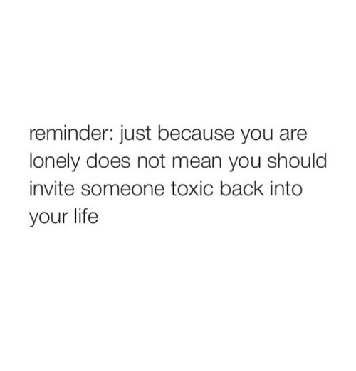 Girl Memes: reminder: just because you are  lonely does not mean you should  invite someone toxic back into  your life