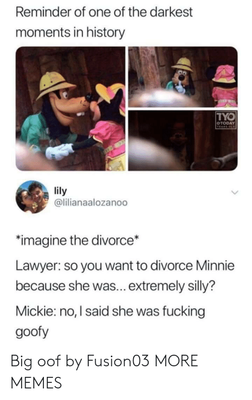 goofy: Reminder of one of the darkest  moments in history  TYO  OTODAY  VEARS OLD  lily  @lilianaalozanoo  imagine the divorce*  Lawyer: so you want to divorce Minnie  because she was... extremely silly?  Mickie: no, I said she was fucking  goofy Big oof by Fusion03 MORE MEMES