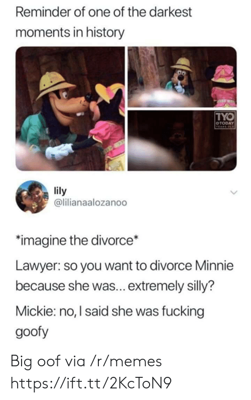 goofy: Reminder of one of the darkest  moments in history  TYO  OTODAY  VEARS OLD  lily  @lilianaalozanoo  imagine the divorce*  Lawyer: so you want to divorce Minnie  because she was... extremely silly?  Mickie: no, I said she was fucking  goofy Big oof via /r/memes https://ift.tt/2KcToN9