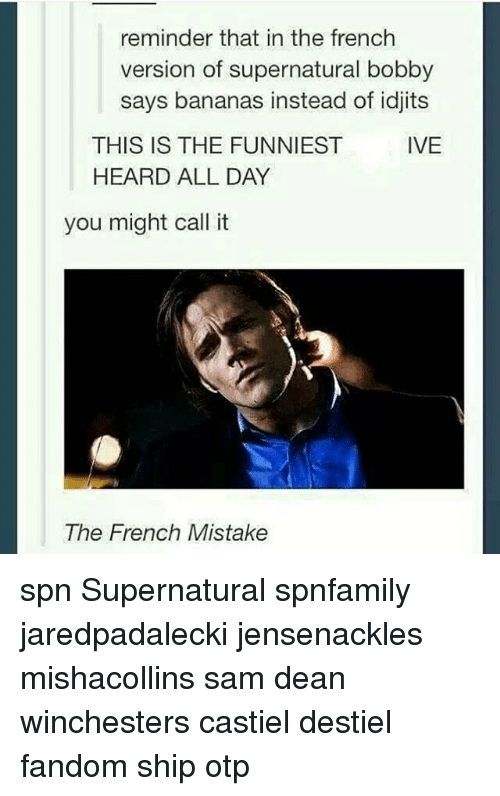 Idjit: reminder that in the french  version of supernatural bobby  says bananas instead of idjits  IVE  THIS IS THE FUNNIEST  HEARD ALL DAY  you might call it  The French Mistake spn Supernatural spnfamily jaredpadalecki jensenackles mishacollins sam dean winchesters castiel destiel fandom ship otp
