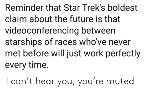 races: Reminder that Star Trek's boldest  claim about the future is that  videoconferencing between  starships of races who've never  met before will just work perfectly  every time. I can't hear you, you're muted