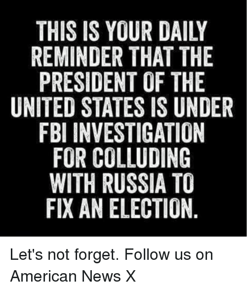 Fbi, Memes, and News: REMINDER THAT THE  PRESIDENT OF THE  UNITED STATES ISUNDER  FBI INVESTIGATION  FOR COLLUDING  WITH RUSSIA TO  FIXAN ELECTION Let's not forget. Follow us on American News X