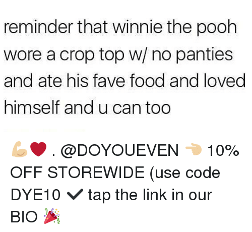 Food, Gym, and Winnie the Pooh: reminder that winnie the pooh  wore a crop top w/ no panties  and ate his fave food and loved  himself and u can too 💪🏼❤️ . @DOYOUEVEN 👈🏼 10% OFF STOREWIDE (use code DYE10 ✔️ tap the link in our BIO 🎉