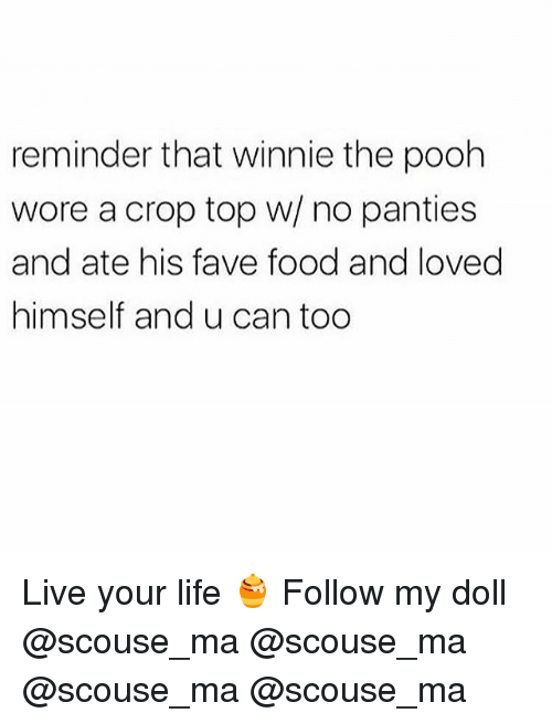 Food, Life, and Memes: reminder that winnie the pooh  wore a crop top w/ no panties  and ate his fave food and loved  himself and u can too Live your life 🍯 Follow my doll @scouse_ma @scouse_ma @scouse_ma @scouse_ma