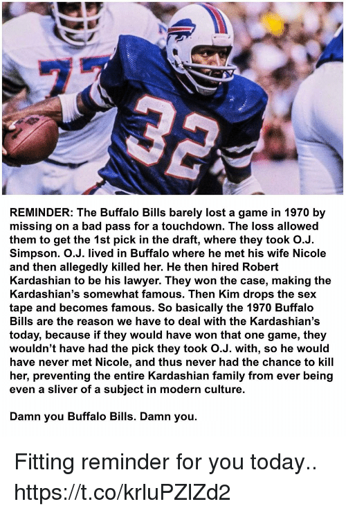 Lawyered: REMINDER: The Buffalo Bills barely lost a game in 1970 by  missing on a bad pass for a touchdown. The loss allowed  them to get the 1st pick in the draft, where they took O.J.  Simpson. O.J. lived in Buffalo where he met his wife Nicole  and then allegedly killed her. He then hired Robert  Kardashian to be his lawyer. They won the case, making the  Kardashian's somewhat famous. Then Kim drops the sex  tape and becomes famous. So basically the 1970 Buffalo  Bills are the reason we have to deal with the Kardashian's  today, because if they would have won that one game, they  wouldn't have had the pick they took O.J. with, so he would  have never met Nicole, and thus never had the chance to kill  her, preventing the entire Kardashian family from ever being  even a sliver of a subject in modern culture.  Damn you Buffalo Bills. Damn you. Fitting reminder for you today.. https://t.co/krluPZlZd2