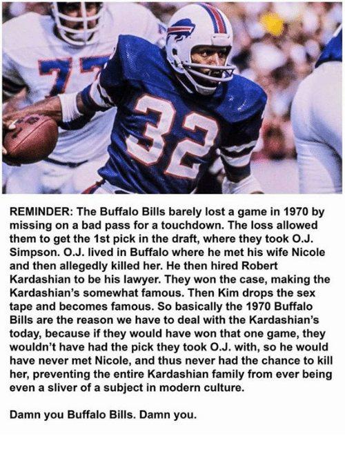 Lawyered: REMINDER: The Buffalo Bills barely lost a game in 1970 by  missing on a bad pass for a touchdown. The loss allowed  them to get the 1st pick in the draft, where they took O.J.  Simpson. O.J. lived in Buffalo where he met his wife Nicole  and then allegedly killed her. He then hired Robert  Kardashian to be his lawyer. They won the case, making the  Kardashian's somewhat famous. Then Kim drops the sex  tape and becomes famous. So basically the 1970 Buffalo  Bills are the reason we have to deal with the Kardashian's  today, because if they would have won that one game, they  wouldn't have had the pick they took O.J. with, so he would  have never met Nicole, and thus never had the chance to kill  her, preventing the entire Kardashian family from ever being  even a sliver of a subject in modern culture.  Damn you Buffalo Bills. Damn you.