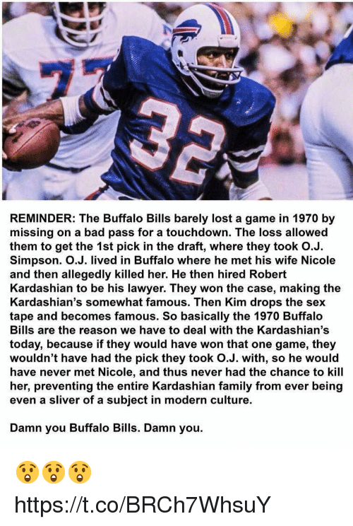 sliver: REMINDER: The Buffalo Bills barely lost a game in 1970 by  missing on a bad pass for a touchdown. The loss allowed  them to get the 1st pick in the draft, where they took O.J.  Simpson. O.J. lived in Buffalo where he met his wife Nicole  and then allegedly killed her. He then hired Robert  Kardashian to be his lawyer. They won the case, making the  Kardashian's somewhat famous. Then Kim drops the sex  tape and becomes famous. So basically the 1970 Buffalo  Bills are the reason we have to deal with the Kardashian's  today, because if they would have won that one game, they  wouldn't have had the pick they took O.J. with, so he would  have never met Nicole, and thus never had the chance to kill  her, preventing the entire Kardashian family from ever being  even a sliver of a subject in modern culture.  Damn you Buffalo Bills. Damn you. 😲😲😲 https://t.co/BRCh7WhsuY