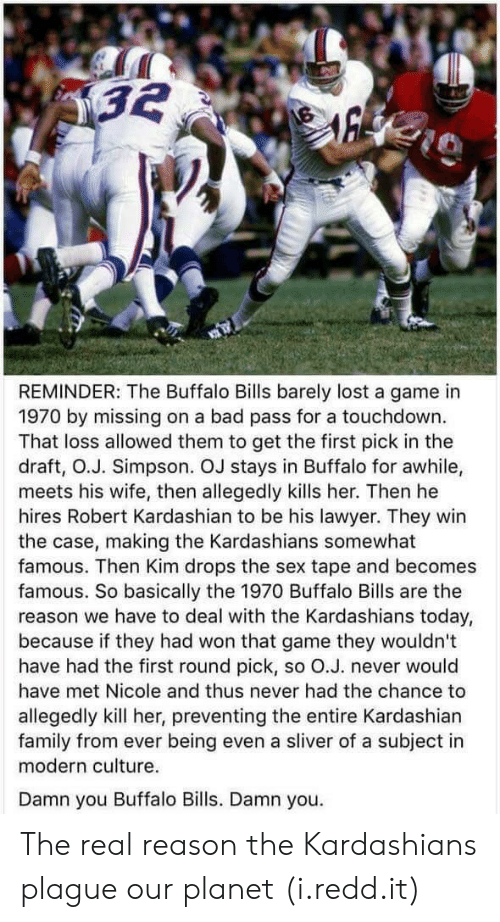 sliver: REMINDER: The Buffalo Bills barely lost a game in  1970 by missing on a bad pass for a touchdown.  That loss allowed them to get the first pick in the  draft, O.J. Simpson. OJ stays in Buffalo for awhile,  meets his wife, then allegedly kills her. Then he  hires Robert Kardashian to be his lawyer. They win  the case, making the Kardashians somewhat  famous. Then Kim drops the sex tape and becomes  famous. So basically the 1970 Buffalo Bills are the  reason we have to deal with the Kardashians today,  because if they had won that game they wouldn't  have had the first round pick, so O.J. never would  have met Nicole and thus never had the chance to  allegedly kill her, preventing the entire Kardashian  family from ever being even a sliver of a subject in  modern culture.  Damn you Buffalo Bills. Damn you. The real reason the Kardashians plague our planet (i.redd.it)