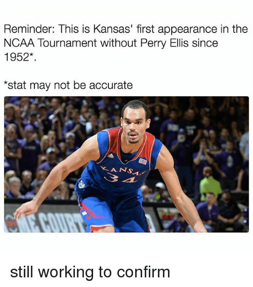 Memes, 🤖, and Ncaa Tournament: Reminder: This is Kansas' first appearance in the  NCAA Tournament without Perry Ellis since  1952  *stat may not be accurate  ANS. still working to confirm