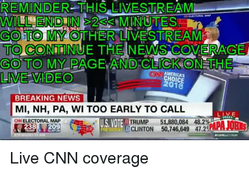 Click, Dank, and News: REMINDER THIS LIVESTREAM  GOOTTIOMAAOTHER LIVESTREAM8  TO CONTINUE THE NEWS COVERAGE  GO TO MY PAGE AND CLICK ON THE  LME VIDEO  CHOICE  BREAKING NEWS  MI, NH, PA, WI TOO EARLY TO CALL  LIVE  US VOTE  DCLINTON 51,880,084 48.2  DTm  50,746,649 47.2  TRUMP  ELECTORAL MAP  238  209 Live CNN coverage