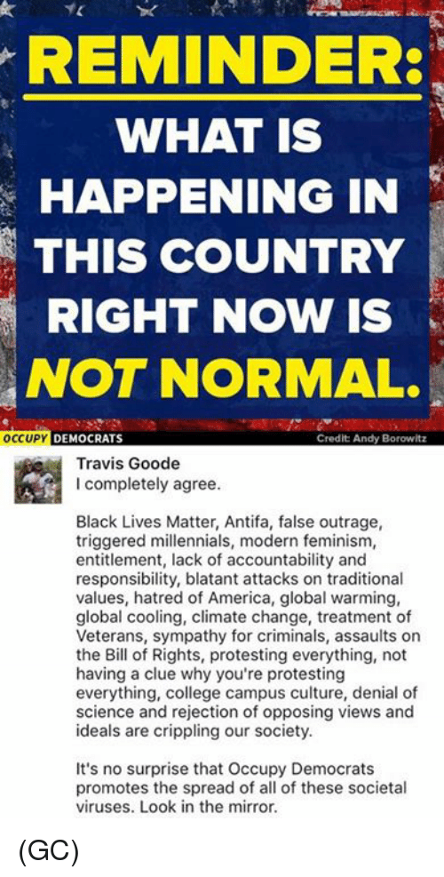 entitlement: REMINDER:  WHAT IS  HAPPENING IN  THIS COUNTRY  RIGHT NOW IS  NOT NORMAL.  OCCUPY  DEMOCRATS  Credit Andy Borowitz  Travis Goode  I completely agree.  Black Lives Matter, Antifa, false outrage,  triggered millennials, modern feminism,  entitlement, lack of accountability and  responsibility, blatant attacks on traditional  values, hatred of America, global warming,  global cooling, climate change, treatment of  Veterans, sympathy for criminals, assaults on  the Bill of Rights, protesting everything, not  having a clue why you're protesting  everything, college campus culture, denial of  science and rejection of opposing views and  ideals are crippling our society.  It's no surprise that Occupy Democrats  promotes the spread of all of these societal  viruses. Look in the mirror. (GC)
