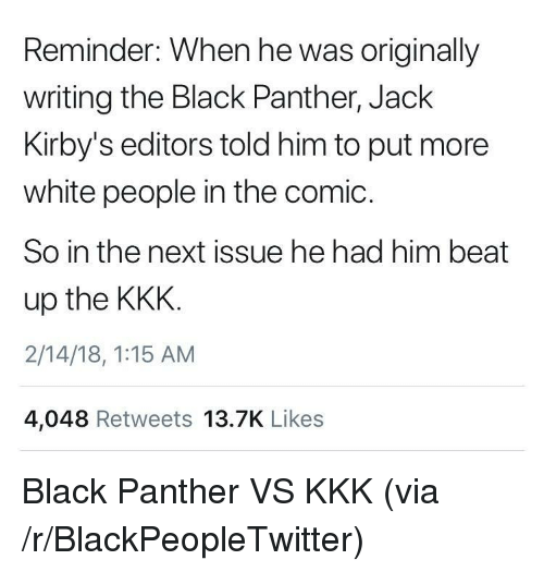 Blackpeopletwitter, Kkk, and White People: Reminder: When he was originally  writing the Black Panther, Jack  Kirby's editors told him to put more  white people in the comic  So in the next issue he had him beat  up the KKK.  2/14/18, 1:15 AM  4,048 Retweets 13.7K Likes <p>Black Panther VS KKK (via /r/BlackPeopleTwitter)</p>