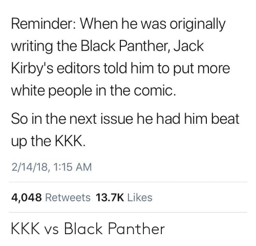 Black Panther: Reminder: When he was originally  writing the Black Panther, Jack  Kirby's editors told him to put more  white people in the comic.  So in the next issue he had him beat  up the KKK  2/14/18, 1:15 AM  4,048 Retweets 13.7K Likes KKK vs Black Panther