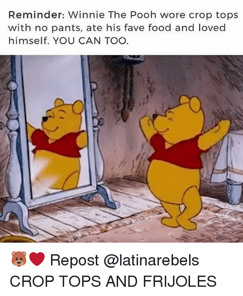 Food, Memes, and Winnie the Pooh: Reminder: Winnie The Pooh wore crop tops  with no pants, ate his fave food and loved  himself. YOU CAN TOO 🐻❤ Repost @latinarebels ・・・ CROP TOPS AND FRIJOLES